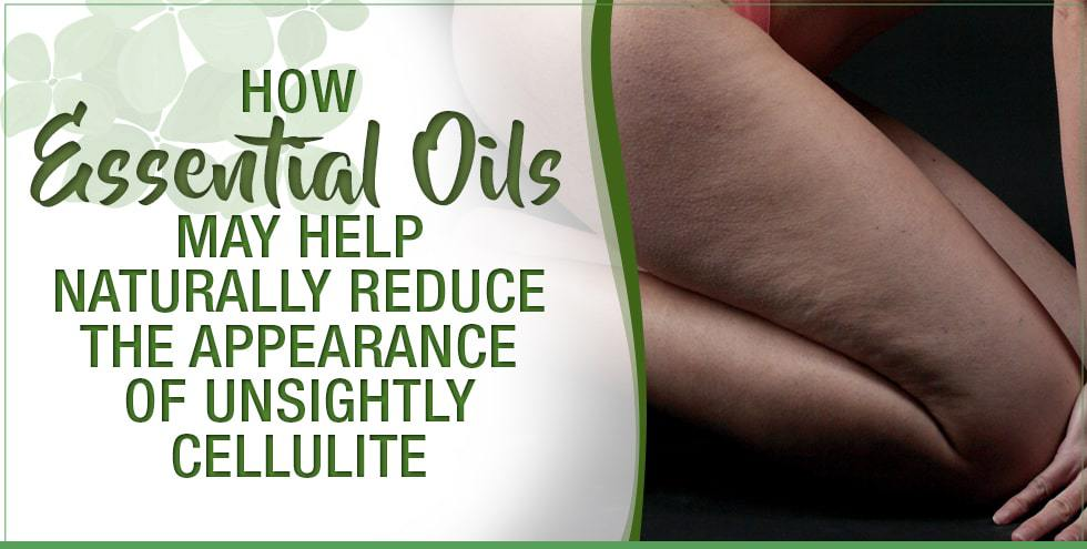 How Essential Oils May Help Naturally Reduce The Appearance Of Unsightly Cellulite Essential Oils